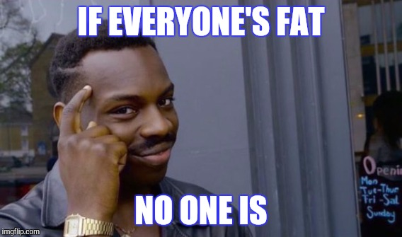 IF EVERYONE'S FAT NO ONE IS | made w/ Imgflip meme maker