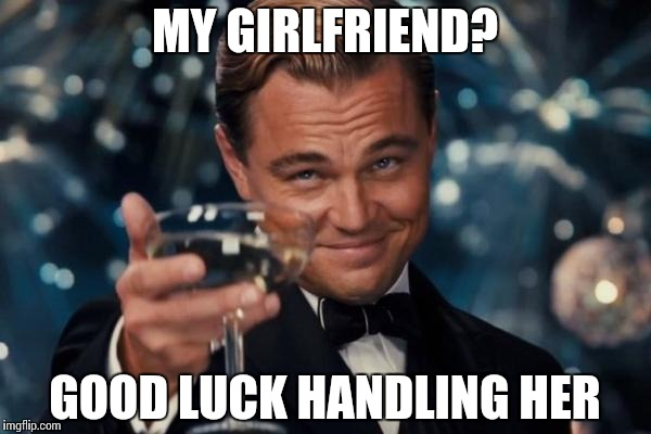 Leonardo Dicaprio Cheers Meme | MY GIRLFRIEND? GOOD LUCK HANDLING HER | image tagged in memes,leonardo dicaprio cheers | made w/ Imgflip meme maker