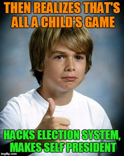 THEN REALIZES THAT'S ALL A CHILD'S GAME HACKS ELECTION SYSTEM, MAKES SELF PRESIDENT | made w/ Imgflip meme maker