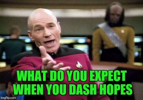 Picard Wtf Meme | WHAT DO YOU EXPECT WHEN YOU DASH HOPES | image tagged in memes,picard wtf | made w/ Imgflip meme maker