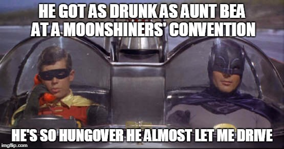 HE GOT AS DRUNK AS AUNT BEA AT A MOONSHINERS' CONVENTION HE'S SO HUNGOVER HE ALMOST LET ME DRIVE | made w/ Imgflip meme maker
