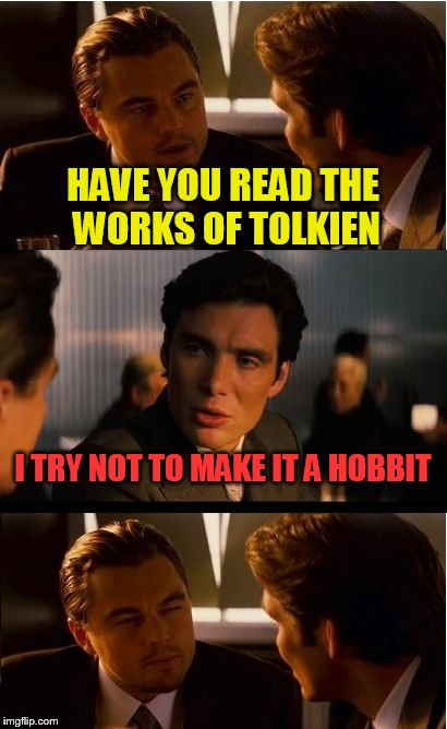Inception Meme | HAVE YOU READ THE WORKS OF TOLKIEN I TRY NOT TO MAKE IT A HOBBIT | image tagged in memes,inception | made w/ Imgflip meme maker