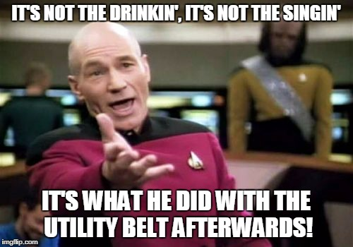 Picard Wtf Meme | IT'S NOT THE DRINKIN', IT'S NOT THE SINGIN' IT'S WHAT HE DID WITH THE UTILITY BELT AFTERWARDS! | image tagged in memes,picard wtf | made w/ Imgflip meme maker