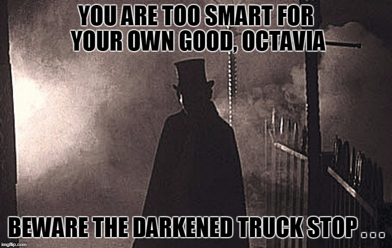 YOU ARE TOO SMART FOR YOUR OWN GOOD, OCTAVIA BEWARE THE DARKENED TRUCK STOP . . . | made w/ Imgflip meme maker