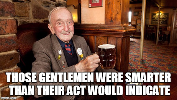 THOSE GENTLEMEN WERE SMARTER THAN THEIR ACT WOULD INDICATE | made w/ Imgflip meme maker