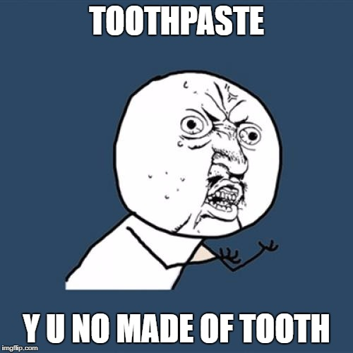 Y U No Meme | TOOTHPASTE Y U NO MADE OF TOOTH | image tagged in memes,y u no | made w/ Imgflip meme maker