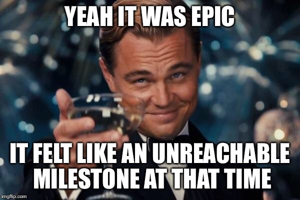 Leonardo Dicaprio Cheers Meme | YEAH IT WAS EPIC IT FELT LIKE AN UNREACHABLE MILESTONE AT THAT TIME | image tagged in memes,leonardo dicaprio cheers | made w/ Imgflip meme maker