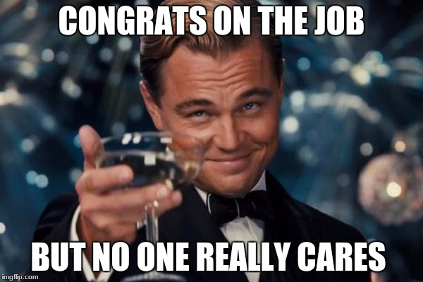 Leonardo Dicaprio Cheers Meme | CONGRATS ON THE JOB BUT NO ONE REALLY CARES | image tagged in memes,leonardo dicaprio cheers | made w/ Imgflip meme maker