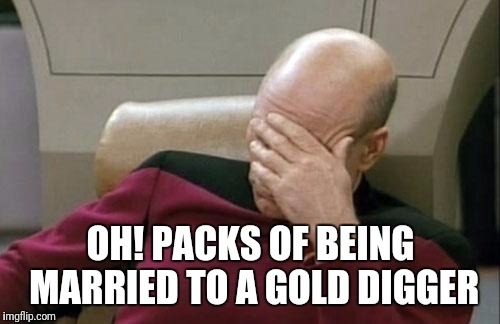 Captain Picard Facepalm Meme | OH! PACKS OF BEING MARRIED TO A GOLD DIGGER | image tagged in memes,captain picard facepalm | made w/ Imgflip meme maker