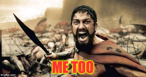 Sparta Leonidas Meme | ME TOO | image tagged in memes,sparta leonidas | made w/ Imgflip meme maker