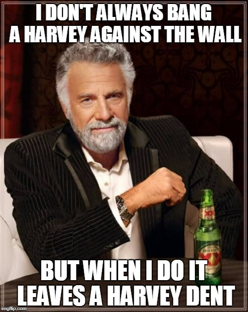 The Most Interesting Man In The World Meme | I DON'T ALWAYS BANG A HARVEY AGAINST THE WALL BUT WHEN I DO IT LEAVES A HARVEY DENT | image tagged in memes,the most interesting man in the world | made w/ Imgflip meme maker