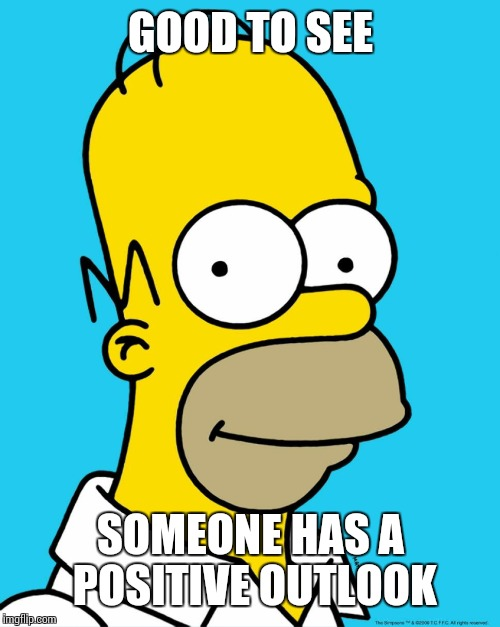 Homer Approval  | GOOD TO SEE SOMEONE HAS A POSITIVE OUTLOOK | image tagged in homer approval | made w/ Imgflip meme maker