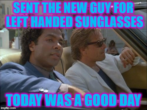 SENT THE NEW GUY FOR LEFT HANDED SUNGLASSES TODAY WAS A GOOD DAY | made w/ Imgflip meme maker