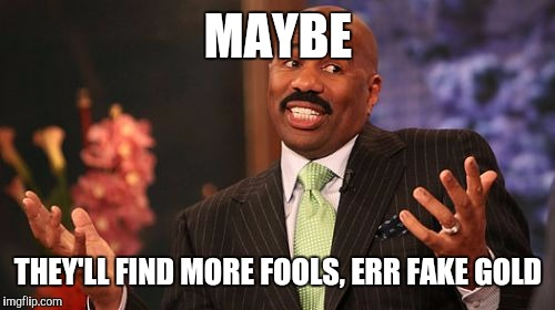 Steve Harvey Meme | MAYBE THEY'LL FIND MORE FOOLS, ERR FAKE GOLD | image tagged in memes,steve harvey | made w/ Imgflip meme maker