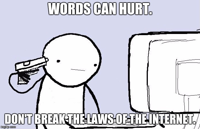 Kill yourself computer guy | WORDS CAN HURT. DON'T BREAK THE LAWS OF THE INTERNET. | image tagged in kill yourself computer guy | made w/ Imgflip meme maker