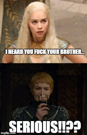 Brothers | I HEARD YOU F**K YOUR BROTHER... SERIOUS!!?? | image tagged in game of thrones | made w/ Imgflip meme maker
