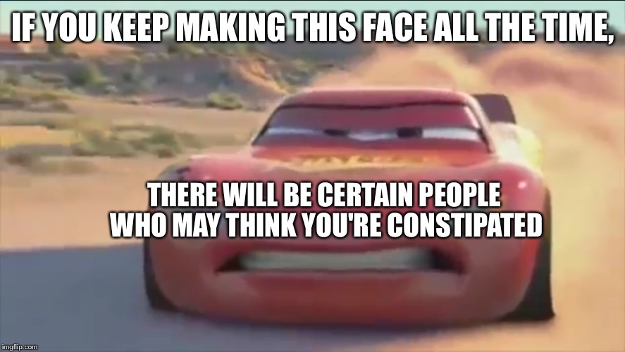 Lightning McQueen  | IF YOU KEEP MAKING THIS FACE ALL THE TIME, THERE WILL BE CERTAIN PEOPLE WHO MAY THINK YOU'RE CONSTIPATED | image tagged in memes | made w/ Imgflip meme maker
