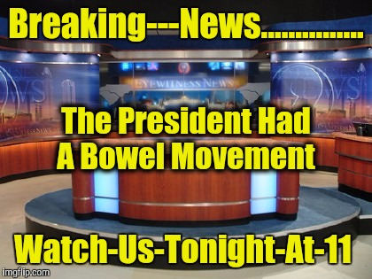 Breaking---News............... Watch-Us-Tonight-At-11 The President Had A Bowel Movement | image tagged in news media | made w/ Imgflip meme maker