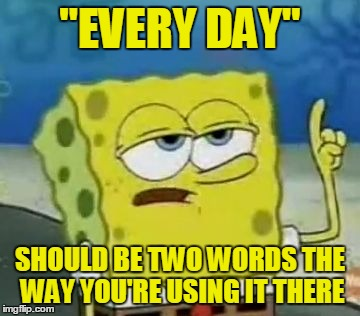 """EVERY DAY"" SHOULD BE TWO WORDS THE WAY YOU'RE USING IT THERE 