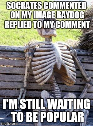 Waiting Skeleton Meme | SOCRATES COMMENTED ON MY IMAGE RAYDOG REPLIED TO MY COMMENT I'M STILL WAITING TO BE POPULAR | image tagged in memes,waiting skeleton | made w/ Imgflip meme maker