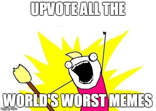 X All The Y Meme | UPVOTE ALL THE WORLD'S WORST MEMES | image tagged in memes,x all the y | made w/ Imgflip meme maker