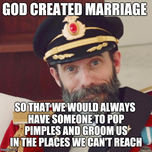 I have a very sore pimple down in my ear, and I can't wait to get home so my wife can pop it for me lol | GOD CREATED MARRIAGE SO THAT WE WOULD ALWAYS HAVE SOMEONE TO POP PIMPLES AND GROOM US IN THE PLACES WE CAN'T REACH | image tagged in captain obvious,marriage,jbmemegeek,pimples,relationships | made w/ Imgflip meme maker