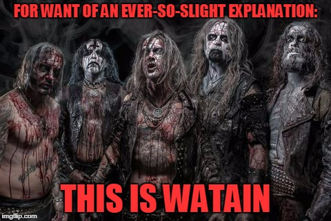 FOR WANT OF AN EVER-SO-SLIGHT EXPLANATION: THIS IS WATAIN | made w/ Imgflip meme maker