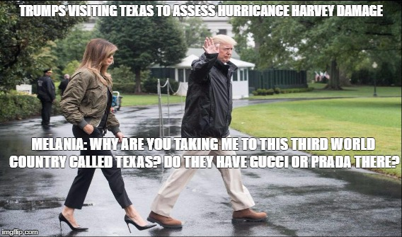 Trumps visiting Hurricane-ravaged Texas, Aug 29, 2017 | TRUMPS VISITING TEXAS TO ASSESS HURRICANCE HARVEY DAMAGE MELANIA: WHY ARE YOU TAKING ME TO THIS THIRD WORLD COUNTRY CALLED TEXAS? DO THEY HA | image tagged in melania trump,trump and melania,hurricane harvey,texas,donald trump | made w/ Imgflip meme maker