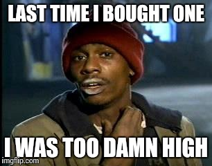 Y'all Got Any More Of That Meme | LAST TIME I BOUGHT ONE I WAS TOO DAMN HIGH | image tagged in memes,yall got any more of | made w/ Imgflip meme maker