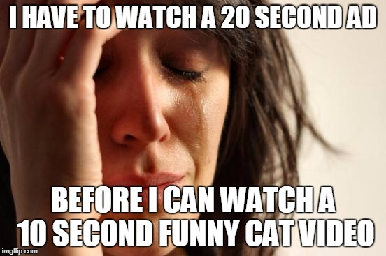 First World Problems Meme | I HAVE TO WATCH A 20 SECOND AD BEFORE I CAN WATCH A 10 SECOND FUNNY CAT VIDEO | image tagged in memes,first world problems | made w/ Imgflip meme maker