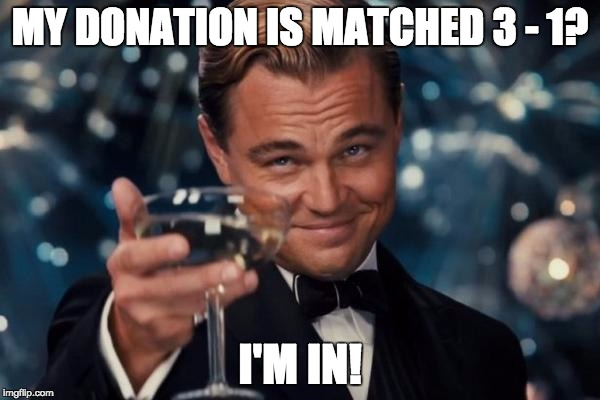 Leonardo Dicaprio Cheers Meme | MY DONATION IS MATCHED 3 - 1? I'M IN! | image tagged in memes,leonardo dicaprio cheers | made w/ Imgflip meme maker