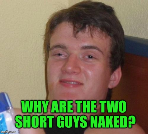 10 Guy Meme | WHY ARE THE TWO SHORT GUYS NAKED? | image tagged in memes,10 guy | made w/ Imgflip meme maker