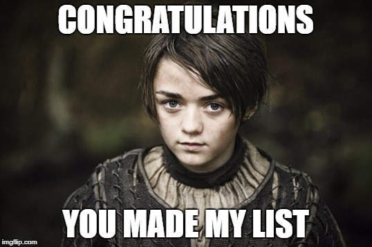 Arya Stark | CONGRATULATIONS YOU MADE MY LIST | image tagged in arya stark | made w/ Imgflip meme maker