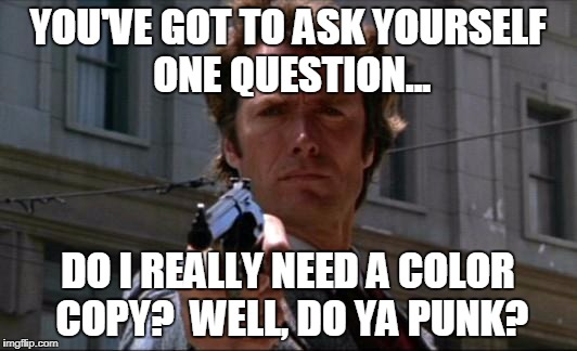 Clint Eastwood | YOU'VE GOT TO ASK YOURSELF ONE QUESTION... DO I REALLY NEED A COLOR COPY?  WELL, DO YA PUNK? | image tagged in clint eastwood | made w/ Imgflip meme maker
