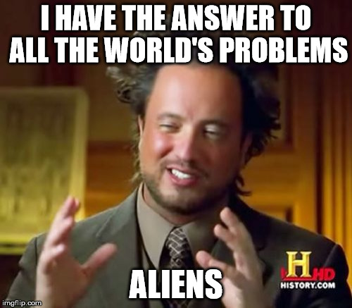 Ancient Aliens Meme | I HAVE THE ANSWER TO ALL THE WORLD'S PROBLEMS ALIENS | image tagged in memes,ancient aliens | made w/ Imgflip meme maker