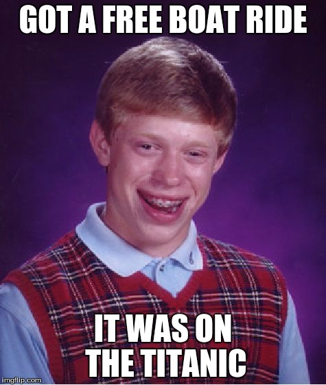 Bad Luck Brian Meme | GOT A FREE BOAT RIDE IT WAS ON THE TITANIC | image tagged in memes,bad luck brian | made w/ Imgflip meme maker