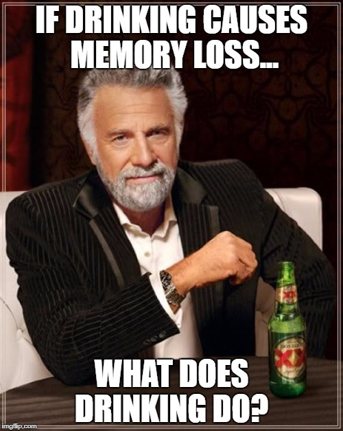 The Most Interesting Man In The World Meme | IF DRINKING CAUSES MEMORY LOSS... WHAT DOES DRINKING DO? | image tagged in memes,the most interesting man in the world | made w/ Imgflip meme maker