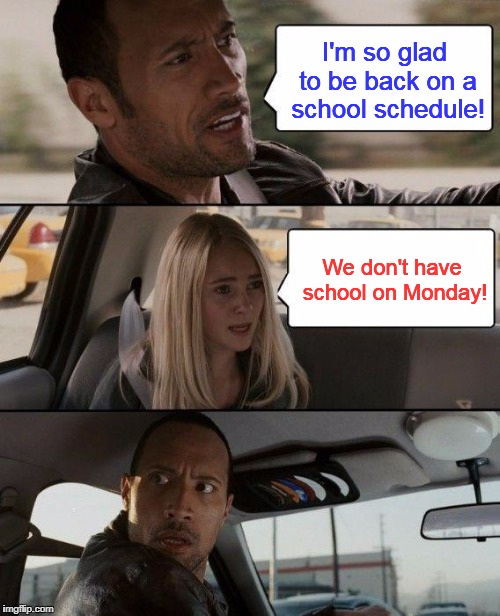 The Rock Driving Meme | I'm so glad to be back on a school schedule! We don't have school on Monday! | image tagged in memes,the rock driving | made w/ Imgflip meme maker
