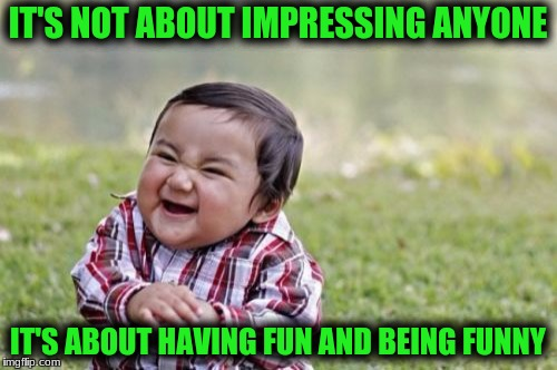 Evil Toddler Meme | IT'S NOT ABOUT IMPRESSING ANYONE IT'S ABOUT HAVING FUN AND BEING FUNNY | image tagged in memes,evil toddler | made w/ Imgflip meme maker