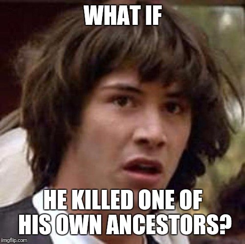 Conspiracy Keanu Meme | WHAT IF HE KILLED ONE OF HIS OWN ANCESTORS? | image tagged in memes,conspiracy keanu | made w/ Imgflip meme maker