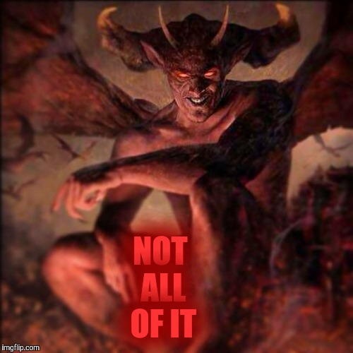 HAIL SATAN !!! ,,, | NOT ALL OF IT | image tagged in hail satan | made w/ Imgflip meme maker