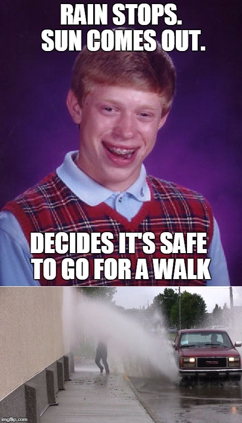 Here Comes The Sun | RAIN STOPS. SUN COMES OUT. DECIDES IT'S SAFE TO GO FOR A WALK | image tagged in memes,bad luck brian | made w/ Imgflip meme maker