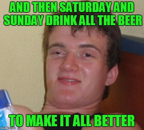 10 Guy Meme | AND THEN SATURDAY AND SUNDAY DRINK ALL THE BEER TO MAKE IT ALL BETTER | image tagged in memes,10 guy | made w/ Imgflip meme maker