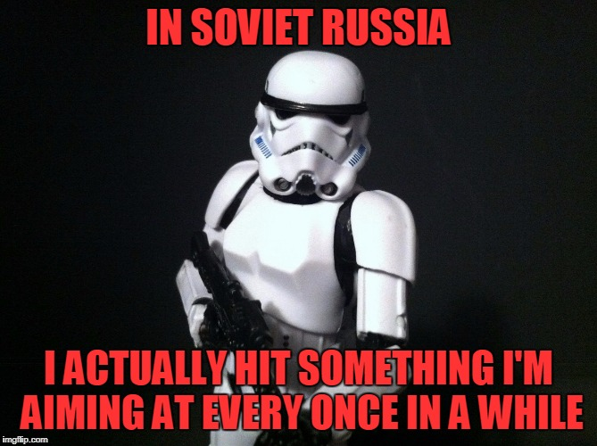 IN SOVIET RUSSIA I ACTUALLY HIT SOMETHING I'M AIMING AT EVERY ONCE IN A WHILE | made w/ Imgflip meme maker