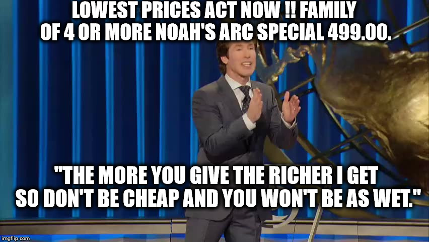 "LOWEST PRICES ACT NOW !! FAMILY OF 4 OR MORE NOAH'S ARC SPECIAL 499.00. ""THE MORE YOU GIVE THE RICHER I GET SO DON'T BE CHEAP AND YOU WON'T  