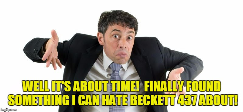 WELL IT'S ABOUT TIME!  FINALLY FOUND SOMETHING I CAN HATE BECKETT 437 ABOUT! | made w/ Imgflip meme maker