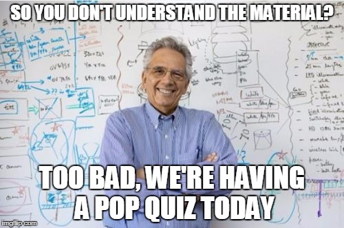 Engineering Professor | SO YOU DON'T UNDERSTAND THE MATERIAL? TOO BAD, WE'RE HAVING A POP QUIZ TODAY | image tagged in memes,engineering professor | made w/ Imgflip meme maker