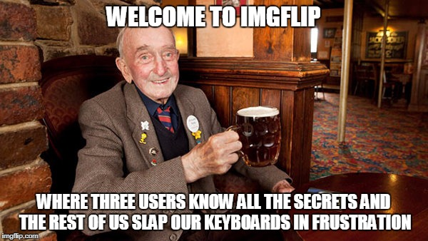 WELCOME TO IMGFLIP WHERE THREE USERS KNOW ALL THE SECRETS AND THE REST OF US SLAP OUR KEYBOARDS IN FRUSTRATION | made w/ Imgflip meme maker