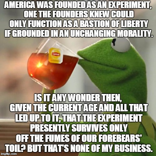Americans: Nothing But Spoiled Trust-Fund Kids Burning Through Their Inheritance | AMERICA WAS FOUNDED AS AN EXPERIMENT, ONE THE FOUNDERS KNEW COULD ONLY FUNCTION AS A BASTION OF LIBERTY IF GROUNDED IN AN UNCHANGING MORALIT | image tagged in memes,but thats none of my business,kermit the frog | made w/ Imgflip meme maker