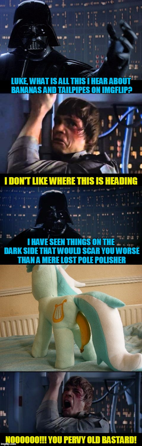 don't look at me - I'm just channeling Evilmandoevil  ;P | LUKE, WHAT IS ALL THIS I HEAR ABOUT BANANAS AND TAILPIPES ON IMGFLIP? NOOOOOO!!! YOU PERVY OLD BASTARD! I DON'T LIKE WHERE THIS IS HEADING I | image tagged in star wars no,memes,star wars,bananas,darth vader,luke skywalker | made w/ Imgflip meme maker
